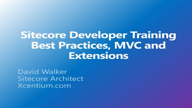 Sitecore Developer Training - Best Practices, MVC, Extensions - XCentium - Customer Training - 09/25/2014