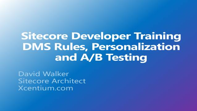 Sitecore Developer Training - DMS Rules, Personalization and A/B Testing - XCentium - Customer Training - 09/26/2014